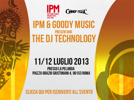 IPM & GOODYMUSIC presentano DJ TECHNOLOGY 2013 11 e 12 Luglio
